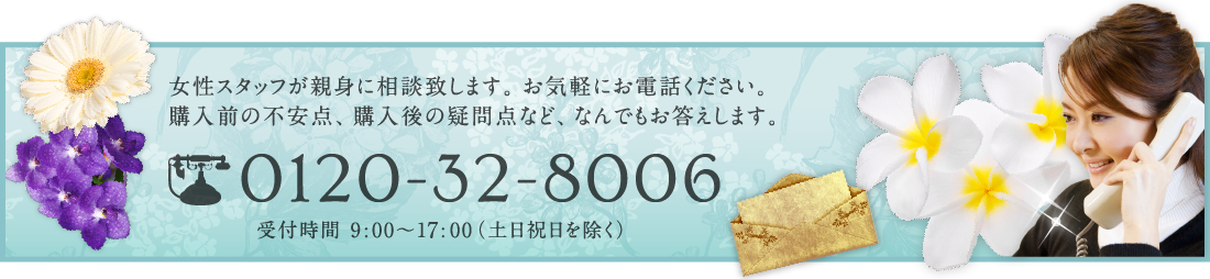 女性フタッフが親身に相談致します。お気軽にお電話ください。購入前の不安点、購入後の疑問点など、なんでもお答えします。 0120-32-8006 受付時間 9:00〜18:00(土日祝日を除く)